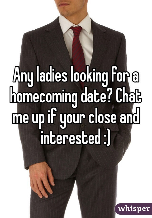 Any ladies looking for a homecoming date? Chat me up if your close and interested :)