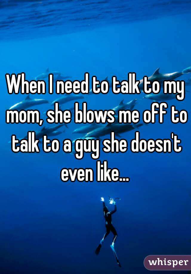 When I need to talk to my mom, she blows me off to talk to a guy she doesn't even like...