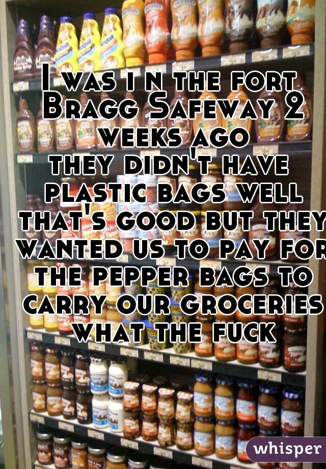 I was i n the fort Bragg Safeway 2 weeks ago they didn't have plastic bags well that's good but they wanted us to pay for the pepper bags to carry our groceries  what the fuck