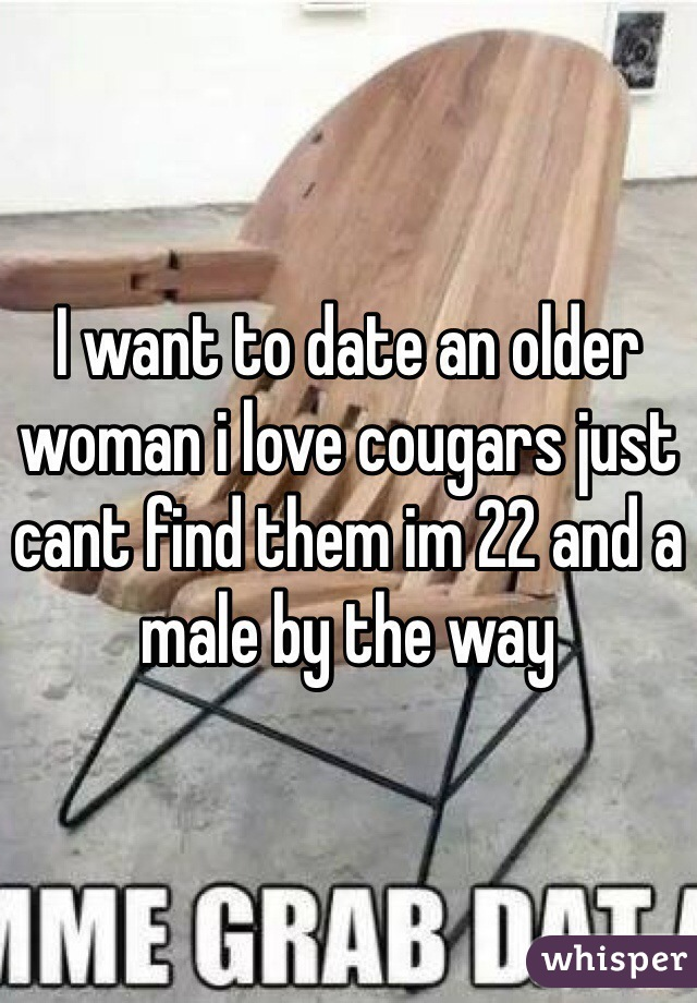 I want to date an older woman i love cougars just cant find them im 22 and a male by the way