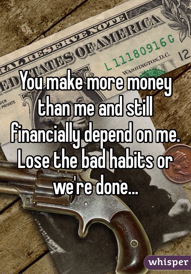 You make more money than me and still financially depend on me. Lose the bad habits or we're done...