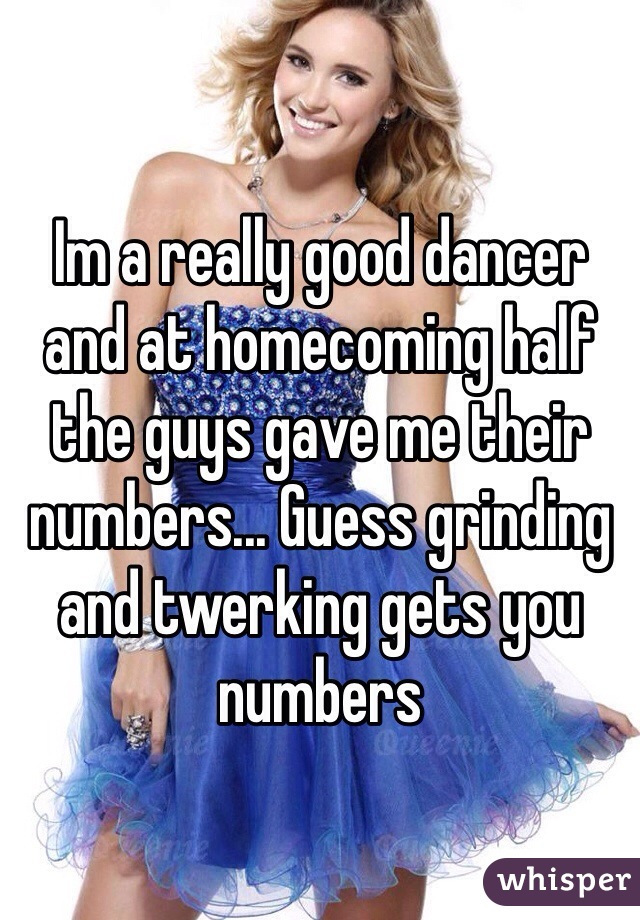 Im a really good dancer and at homecoming half the guys gave me their numbers... Guess grinding and twerking gets you numbers