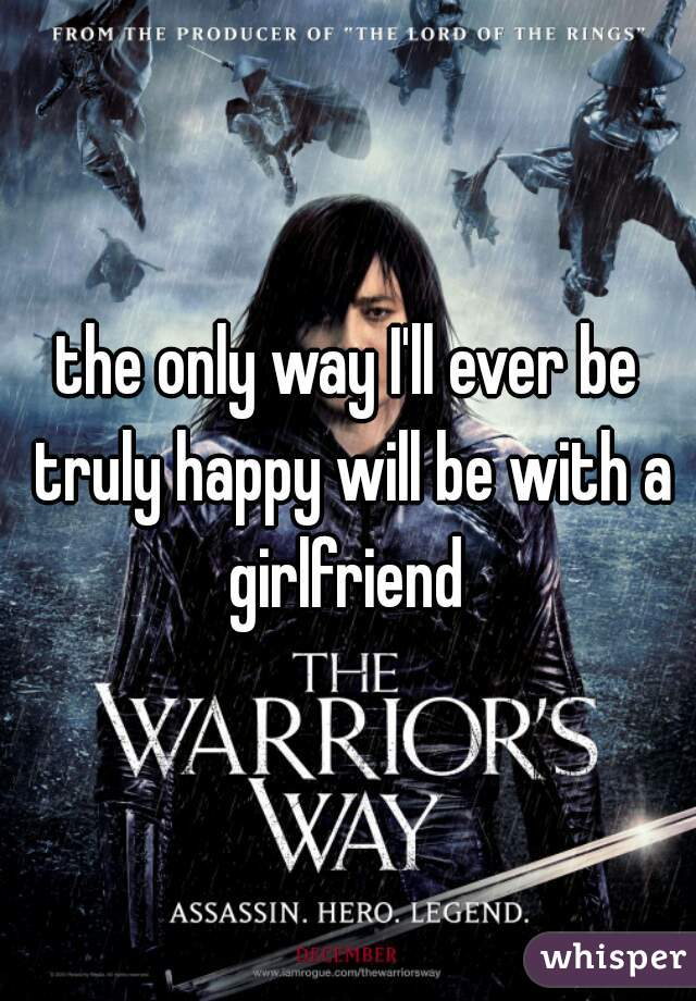 the only way I'll ever be truly happy will be with a girlfriend