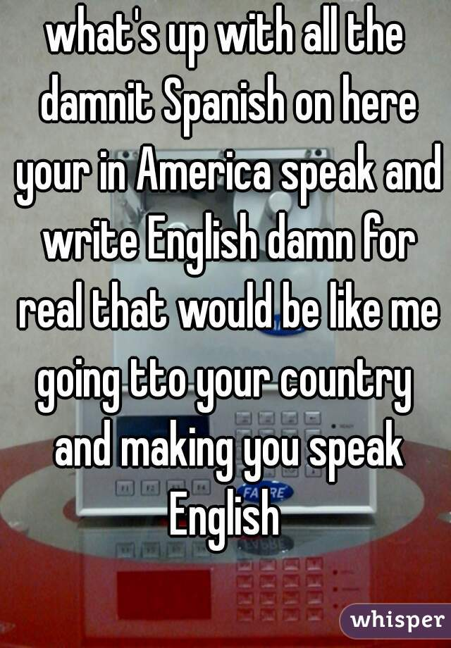 what's up with all the damnit Spanish on here your in America speak and write English damn for real that would be like me going tto your country  and making you speak English