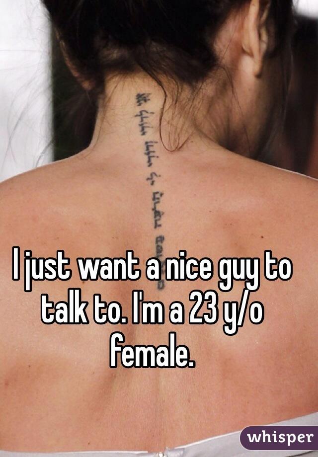 I just want a nice guy to talk to. I'm a 23 y/o female.