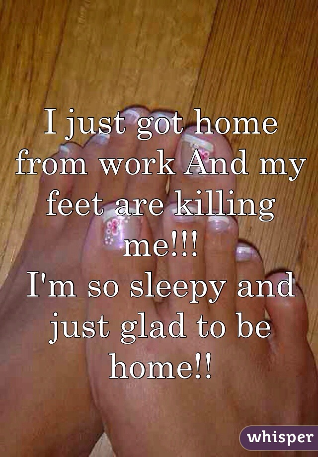 I just got home from work And my feet are killing me!!!  I'm so sleepy and just glad to be home!!