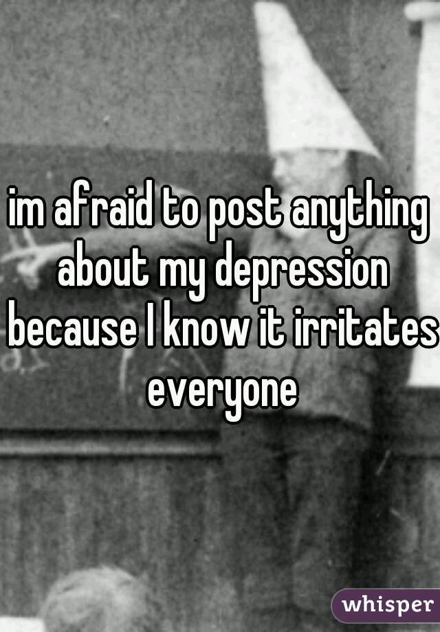 im afraid to post anything about my depression because I know it irritates everyone
