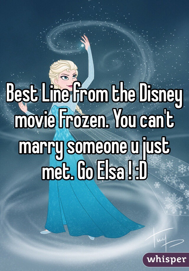 Best Line from the Disney movie Frozen. You can't marry someone u just met. Go Elsa ! :D