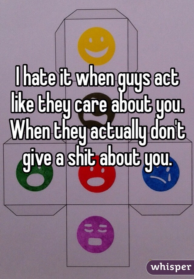 I hate it when guys act like they care about you. When they actually don't give a shit about you.