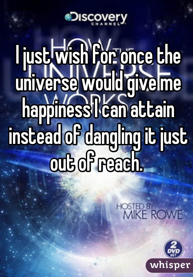 I just wish for once the universe would give me happiness I can attain instead of dangling it just out of reach.