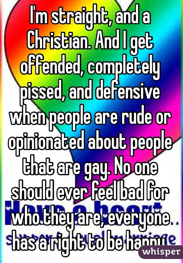 I'm straight, and a Christian. And I get offended, completely pissed, and defensive when people are rude or opinionated about people that are gay. No one should ever feel bad for who they are, everyone has a right to be happy.
