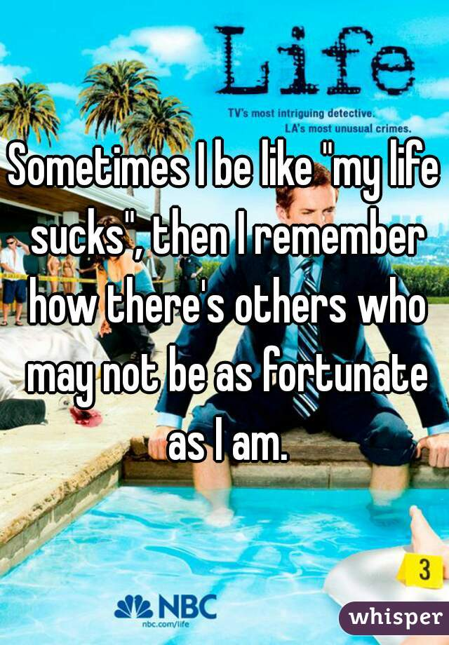 """Sometimes I be like """"my life sucks"""", then I remember how there's others who may not be as fortunate as I am."""