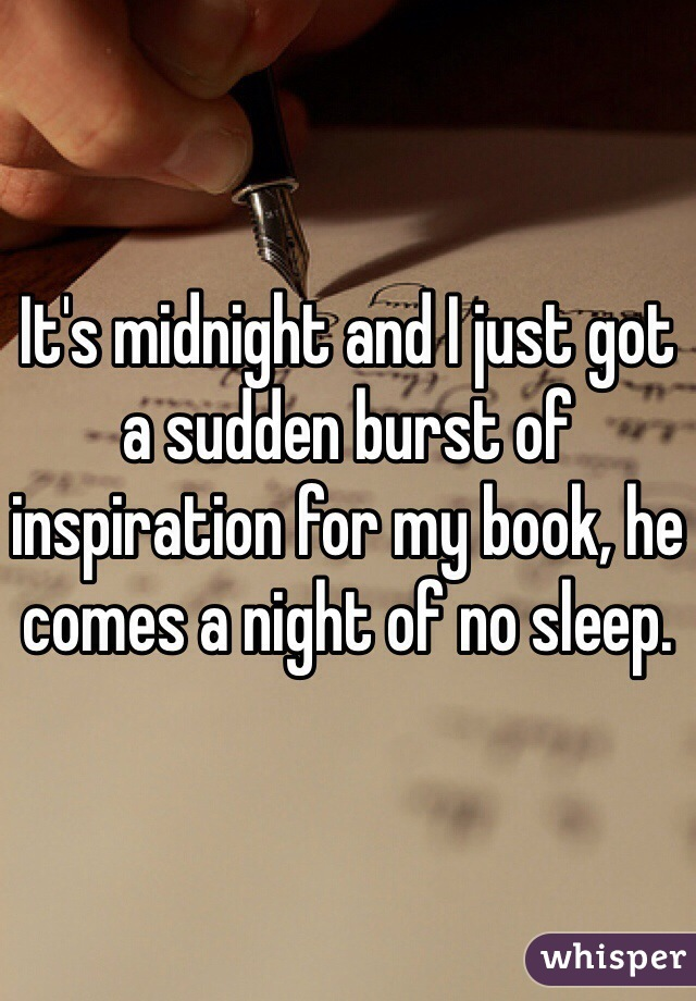 It's midnight and I just got a sudden burst of inspiration for my book, he comes a night of no sleep.