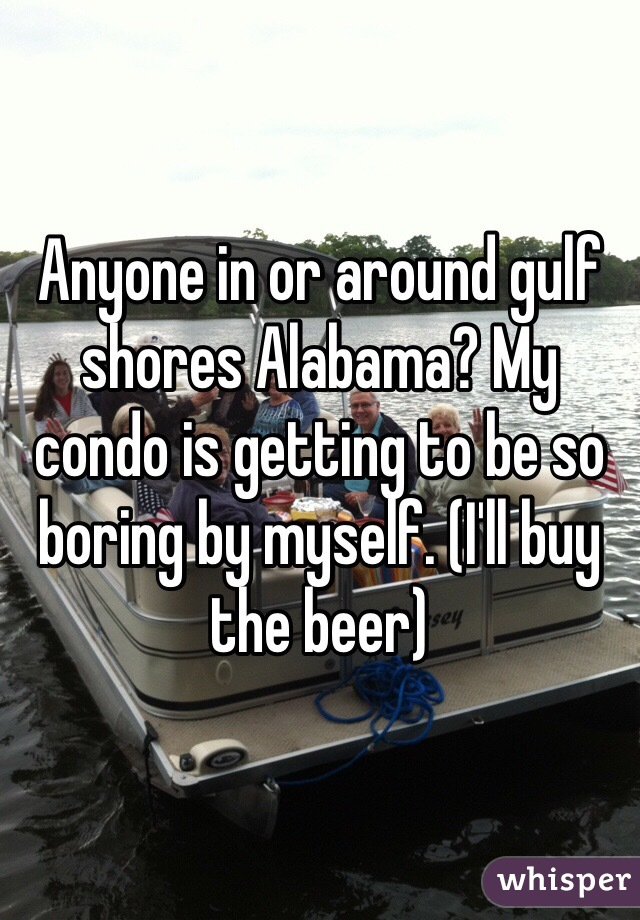 Anyone in or around gulf shores Alabama? My condo is getting to be so boring by myself. (I'll buy the beer)