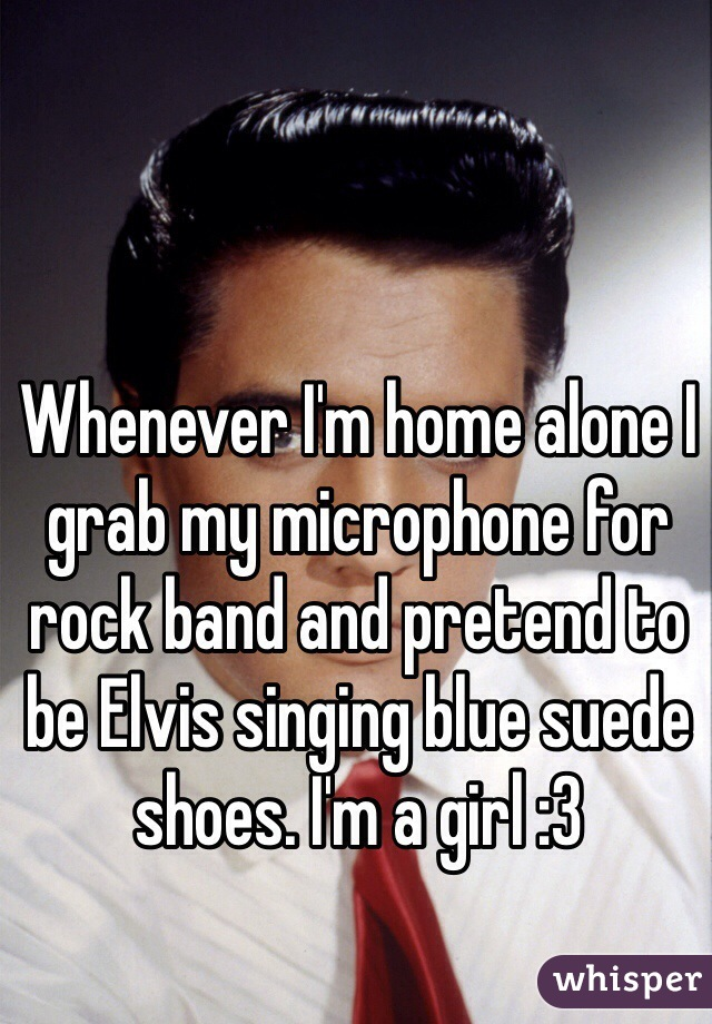 Whenever I'm home alone I grab my microphone for rock band and pretend to be Elvis singing blue suede shoes. I'm a girl :3