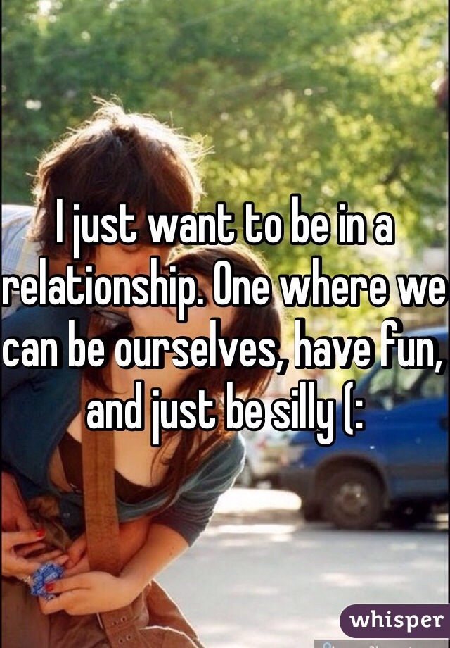 I just want to be in a relationship. One where we can be ourselves, have fun, and just be silly (: