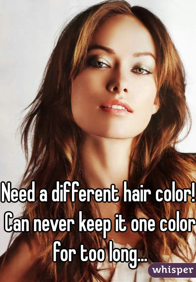 Need a different hair color! Can never keep it one color for too long...