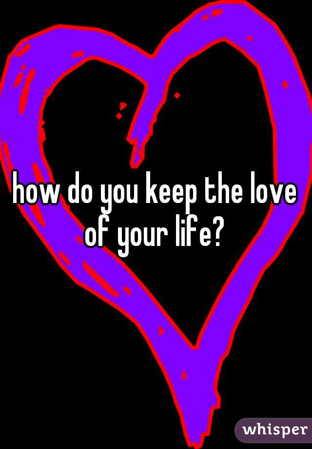 how do you keep the love of your life?