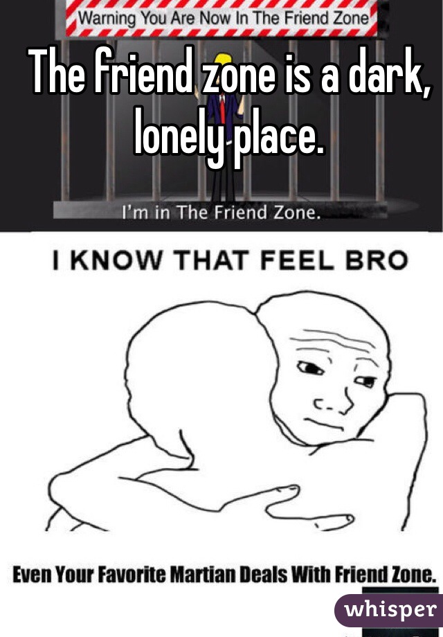 The friend zone is a dark, lonely place.