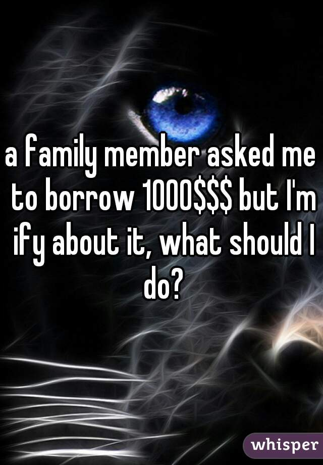 a family member asked me to borrow 1000$$$ but I'm ify about it, what should I do?