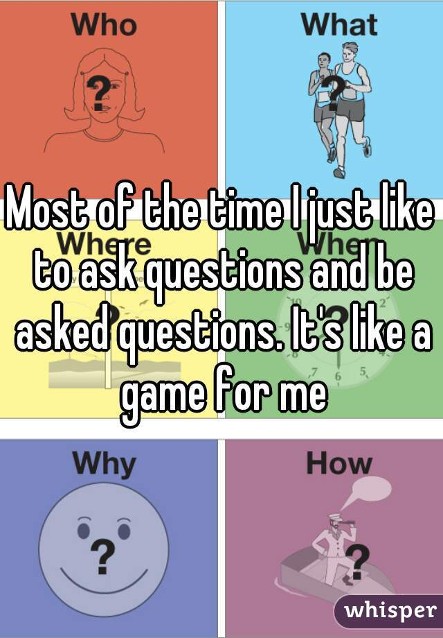 Most of the time I just like to ask questions and be asked questions. It's like a game for me