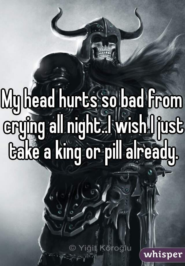 My head hurts so bad from crying all night..I wish I just take a king or pill already.