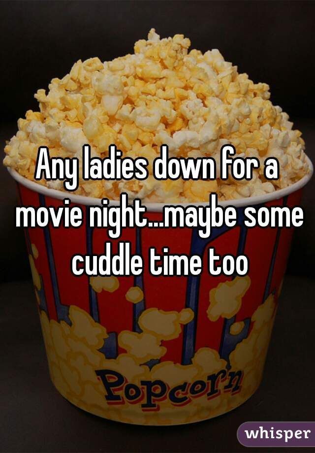 Any ladies down for a movie night...maybe some cuddle time too