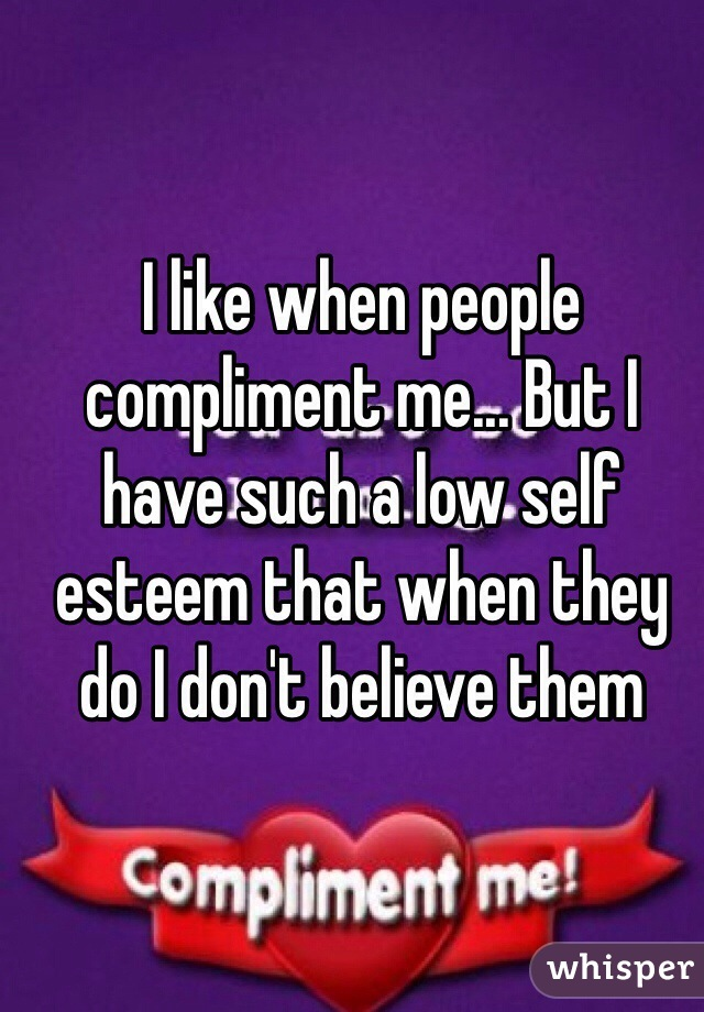 I like when people compliment me... But I have such a low self esteem that when they do I don't believe them