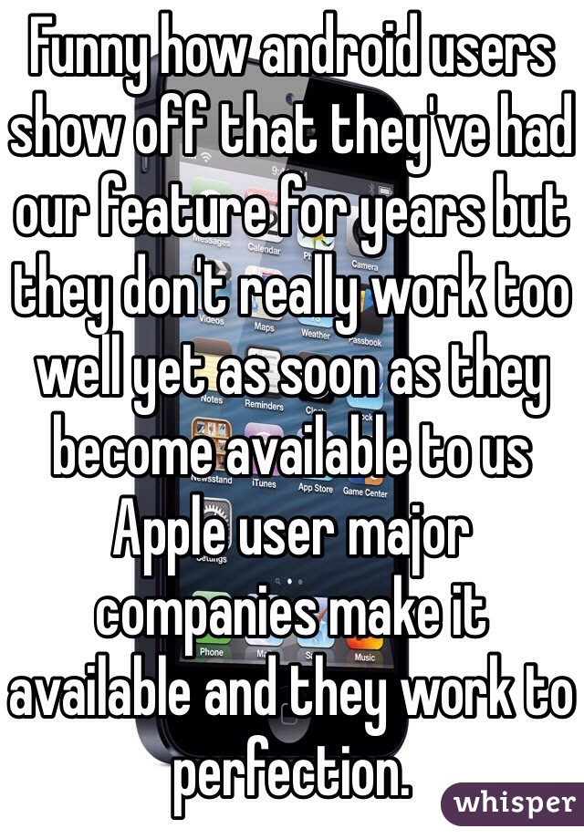 Funny how android users show off that they've had our feature for years but they don't really work too well yet as soon as they become available to us Apple user major companies make it available and they work to perfection.