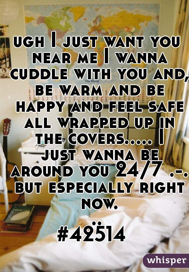 ugh I just want you near me I wanna cuddle with you and, be warm and be happy and feel safe all wrapped up in the covers..... I just wanna be around you 24/7 .-. but especially right now... #42514