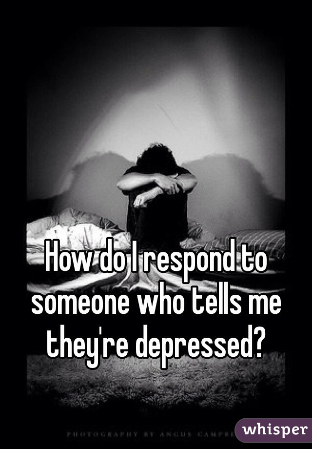 How do I respond to someone who tells me they're depressed?