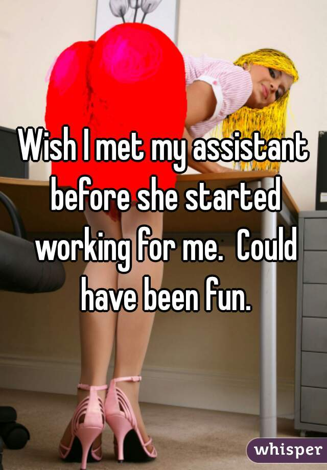 Wish I met my assistant before she started working for me.  Could have been fun.