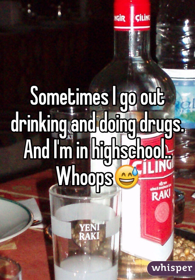 Sometimes I go out drinking and doing drugs. And I'm in highschool..  Whoops😅