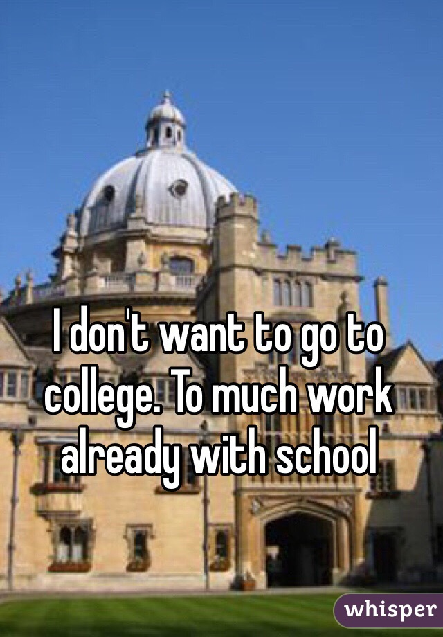 I don't want to go to college. To much work already with school