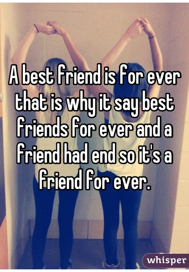 A best friend is for ever that is why it say best friends for ever and a friend had end so it's a friend for ever.