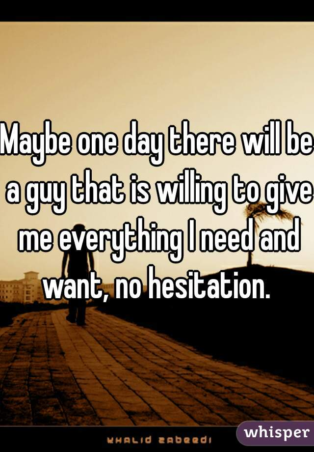 Maybe one day there will be a guy that is willing to give me everything I need and want, no hesitation.