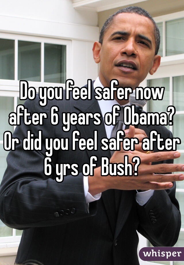 Do you feel safer now after 6 years of Obama? Or did you feel safer after 6 yrs of Bush?