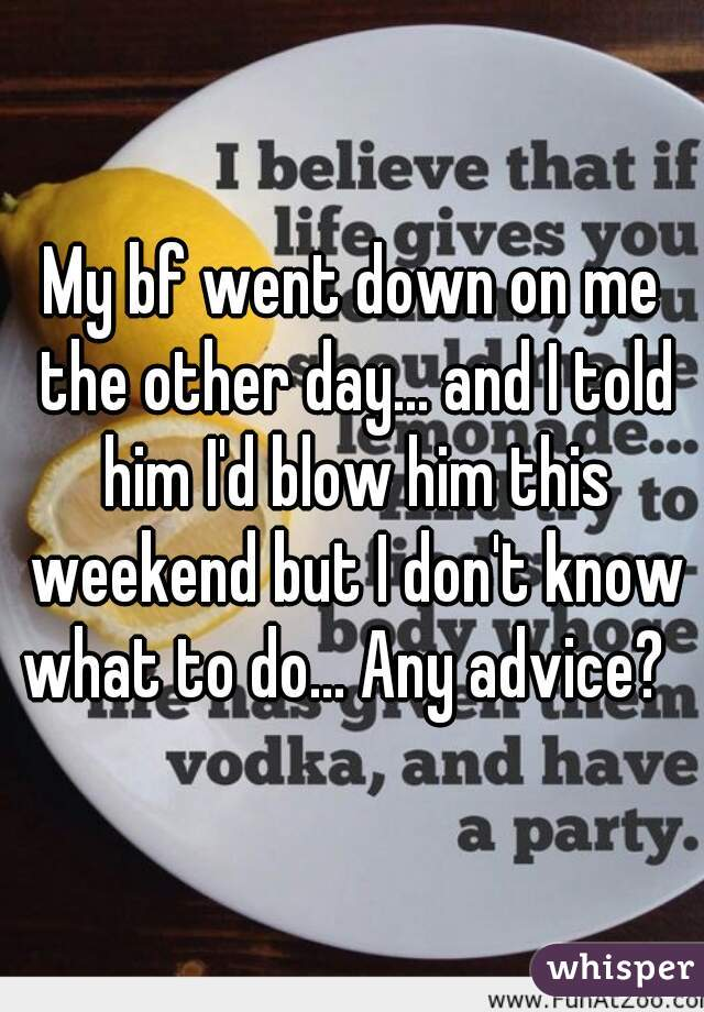 My bf went down on me the other day... and I told him I'd blow him this weekend but I don't know what to do... Any advice?