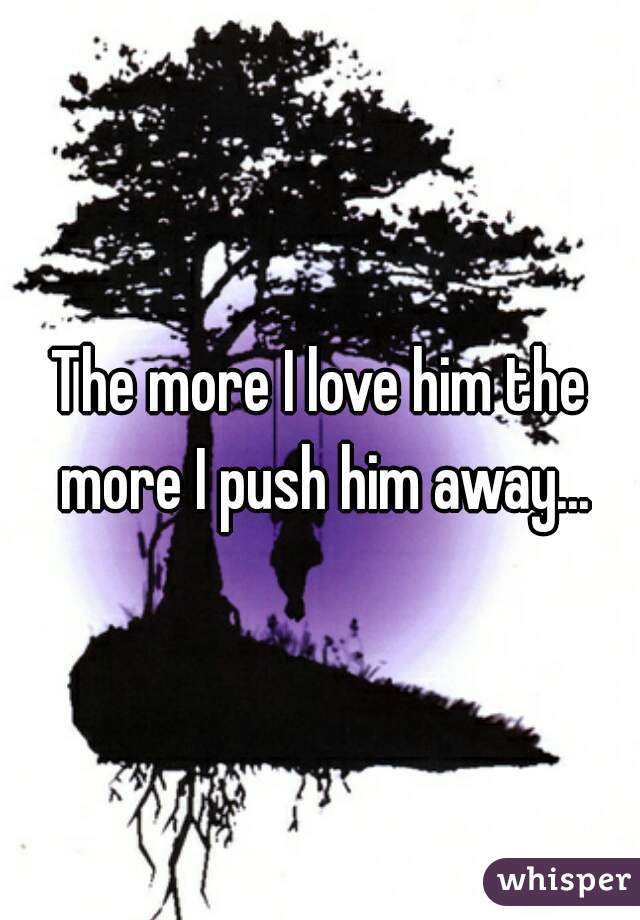 The more I love him the more I push him away...