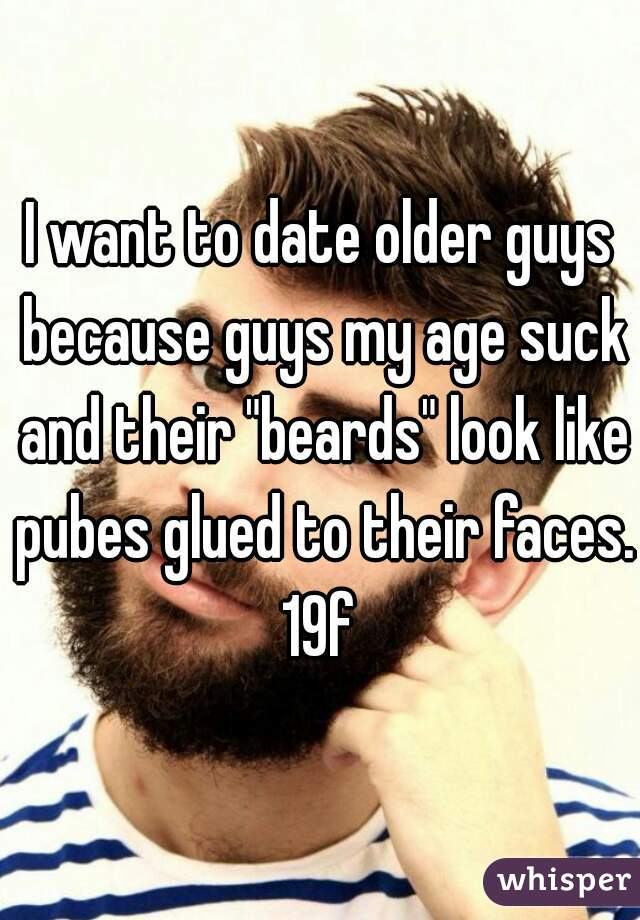 "I want to date older guys because guys my age suck and their ""beards"" look like pubes glued to their faces. 19f"