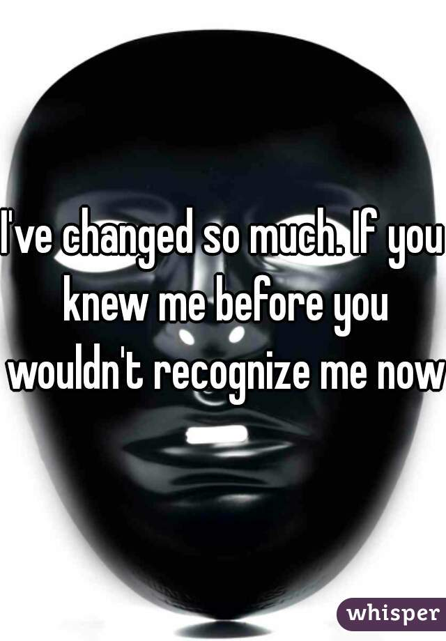 I've changed so much. If you knew me before you wouldn't recognize me now.