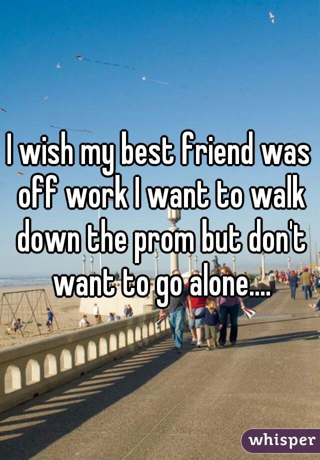 I wish my best friend was off work I want to walk down the prom but don't want to go alone....