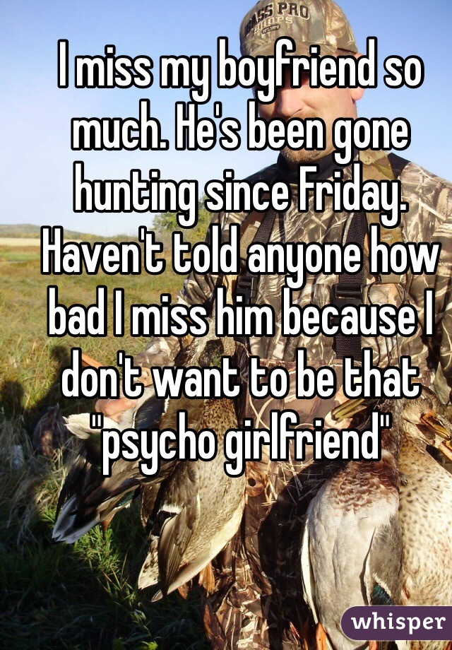 """I miss my boyfriend so much. He's been gone hunting since Friday. Haven't told anyone how bad I miss him because I don't want to be that """"psycho girlfriend"""""""