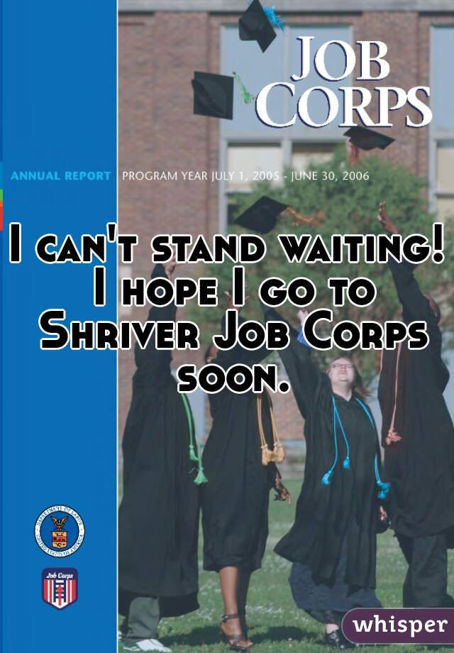I can't stand waiting! I hope I go to Shriver Job Corps soon.