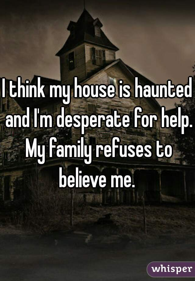 I think my house is haunted and I'm desperate for help. My family refuses to believe me.