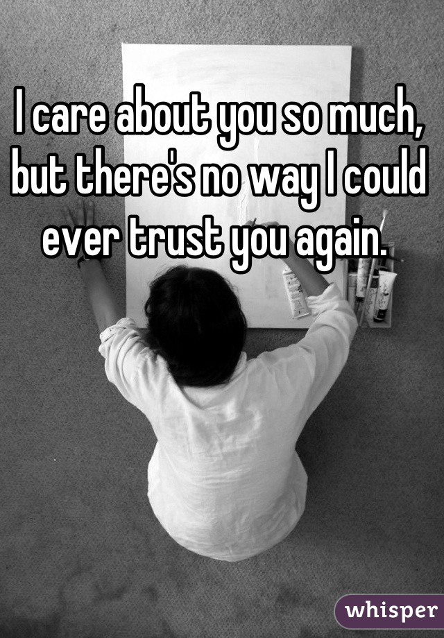 I care about you so much, but there's no way I could ever trust you again.