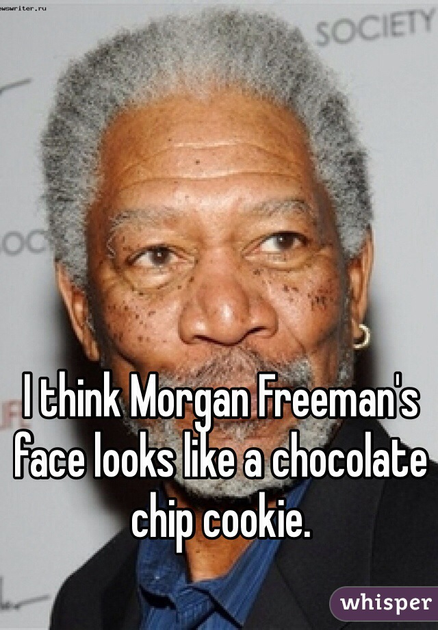 I think Morgan Freeman's face looks like a chocolate chip cookie.