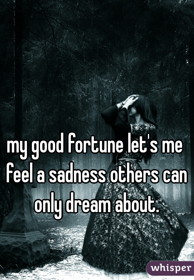 my good fortune let's me feel a sadness others can only dream about.