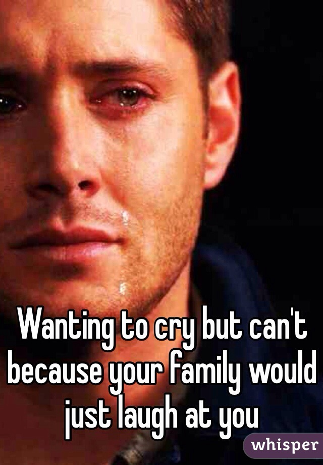 Wanting to cry but can't because your family would just laugh at you