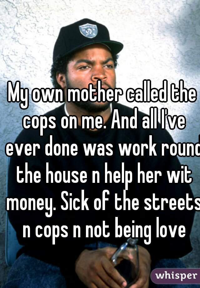 My own mother called the cops on me. And all I've ever done was work round the house n help her wit money. Sick of the streets n cops n not being love
